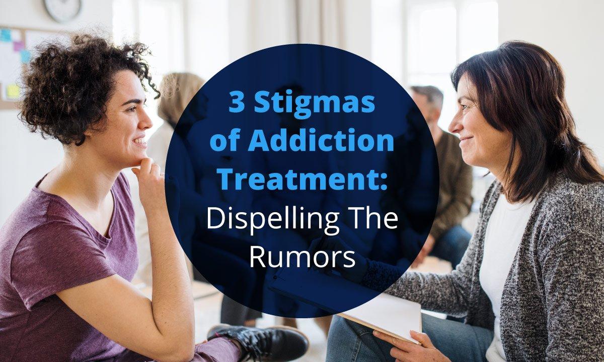 3 Stigmas of Addiction Treatment: Dispelling The Rumors