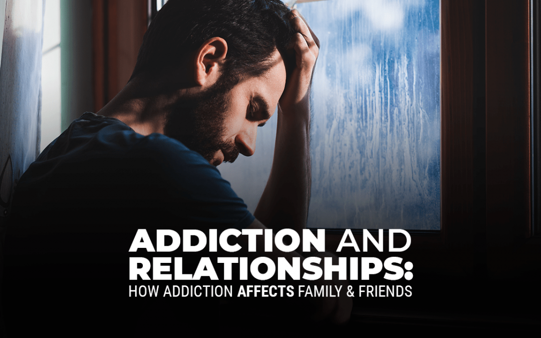 Addiction and Relationships: How Addiction Affects Family & Friends