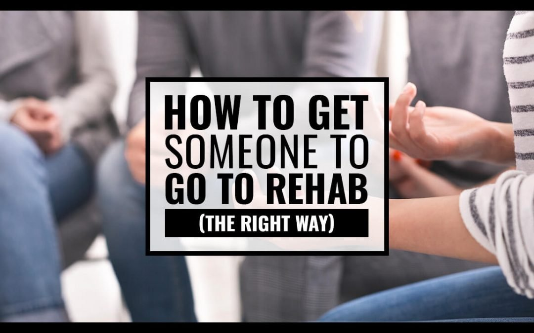 How to Get Someone to Go to Rehab (the Right Way)