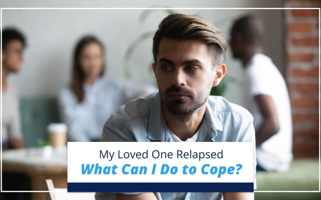 My Loved One Relapsed— What Can I Do to Cope?